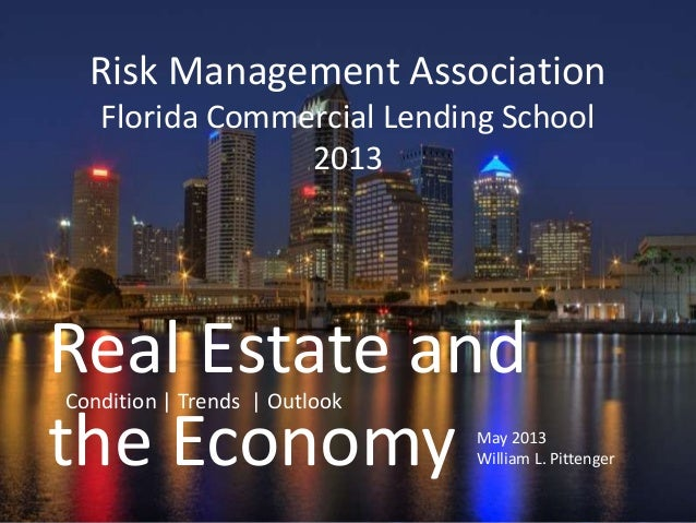 Real Estate andthe Economy May 2013William L. PittengerRisk Management AssociationFlorida Commercial Lending School2013Con...