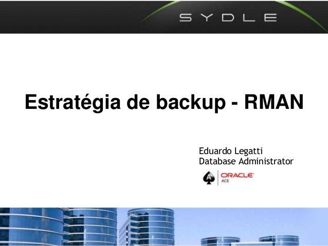 Estratégia de backup - RMAN Eduardo Legatti Database Administrator