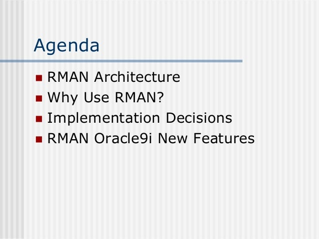 Agenda RMAN Architecture  Why Use RMAN?  Implementation Decisions  RMAN Oracle9i New Features 