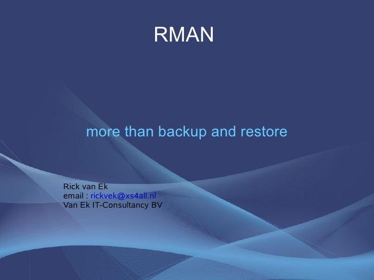 RMAN         more than backup and restore   Rick van Ek email : rickvek@xs4all.nl Van Ek IT-Consultancy BV