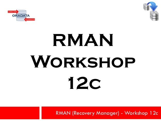 RMAN (Recovery Manager) - Workshop 12c RMAN Workshop 12c
