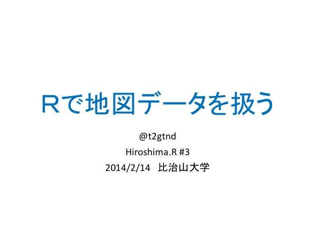Rで地図データを扱う @t2gtnd Hiroshima.R #3 2014/2/14 比治山大学