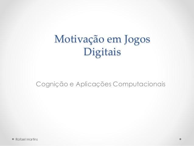 Motivação em Jogos Digitais Cognição e Aplicações Computacionais Rafael Martins