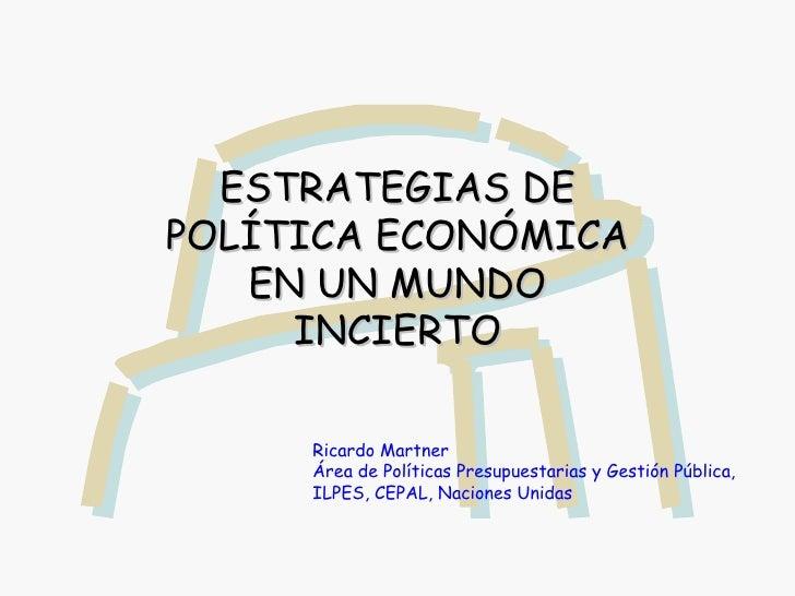 ESTRATEGIAS DE POLÍTICA ECONÓMICA EN UN MUNDO INCIERTO Ricardo Martner Área de Políticas Presupuestarias y Gestión Pública...