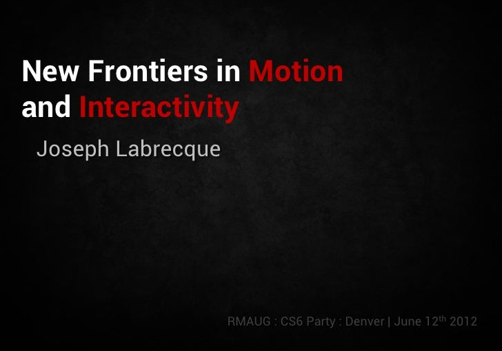 New Frontiers in Motionand Interactivity Joseph Labrecque                    RMAUG : CS6 Party : Denver | June 12th 2012