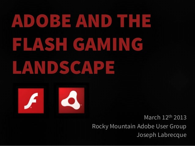 ADOBE AND THEFLASH GAMINGLANDSCAPE                        March 12th 2013       Rocky Mountain Adobe User Group           ...