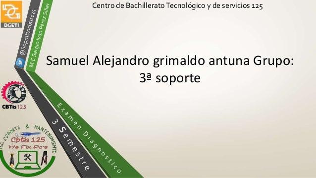 Centro de BachilleratoTecnológico y de servicios 125 Samuel Alejandro grimaldo antuna Grupo: 3ª soporte