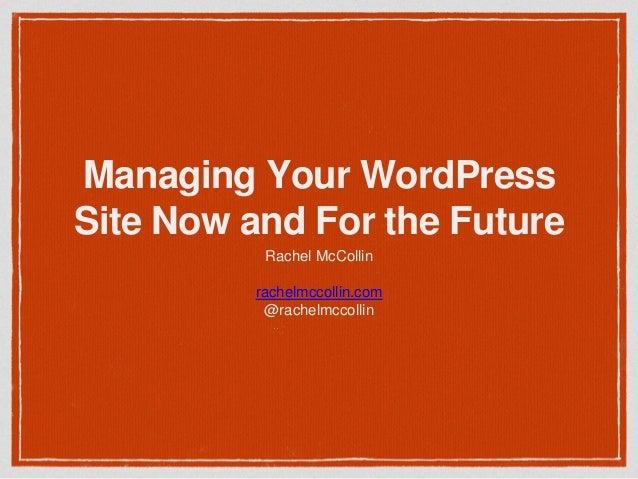 Managing Your WordPress Site Now and For the Future Rachel McCollin rachelmccollin.com @rachelmccollin