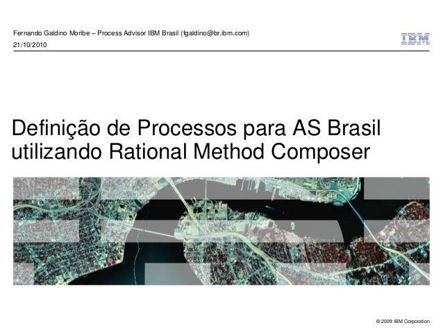 © 2009 IBM Corporation Definição de Processos para AS Brasil utilizando Rational Method Composer Fernando Galdino Moribe –...
