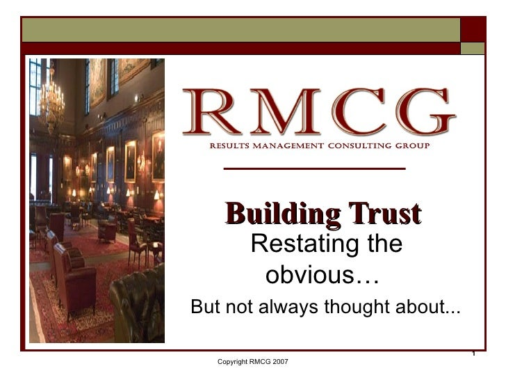 Restating the obvious…  But not always thought about... Building Trust Copyright RMCG 2007