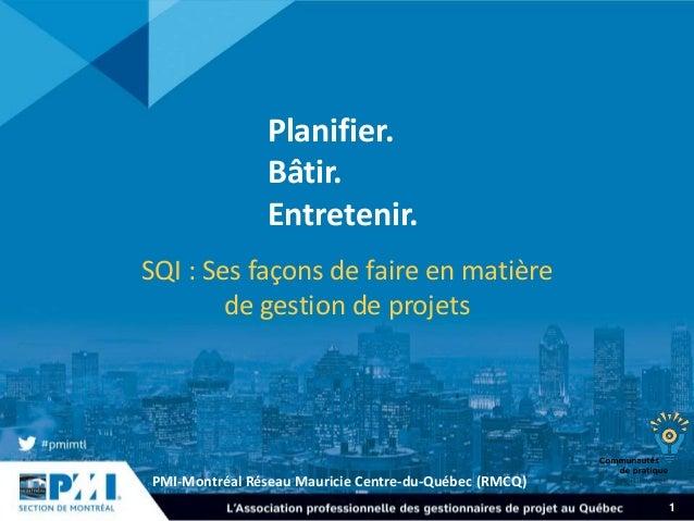 PMI-Montréal Réseau Mauricie Centre-du-Québec (RMCQ) 1 Planifier. Bâtir. Entretenir. SQI : Ses façons de faire en matière ...