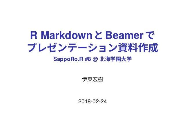 R MarkdownとBeamerで プレゼンテーション資料作成 SappoRo.R #8 @ 北海学園大学 伊東宏樹 2018-02-24
