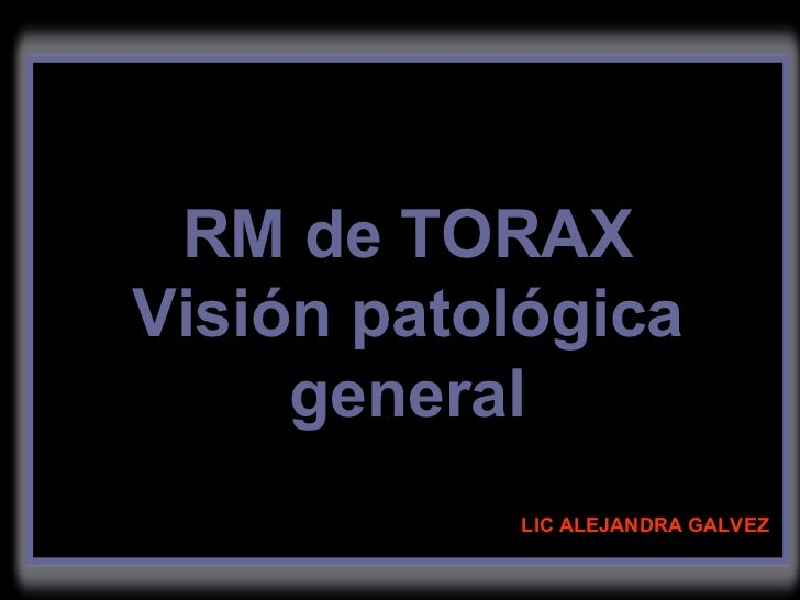 LIC ALEJANDRA GALVEZ RM de TORAX Visión patológica general