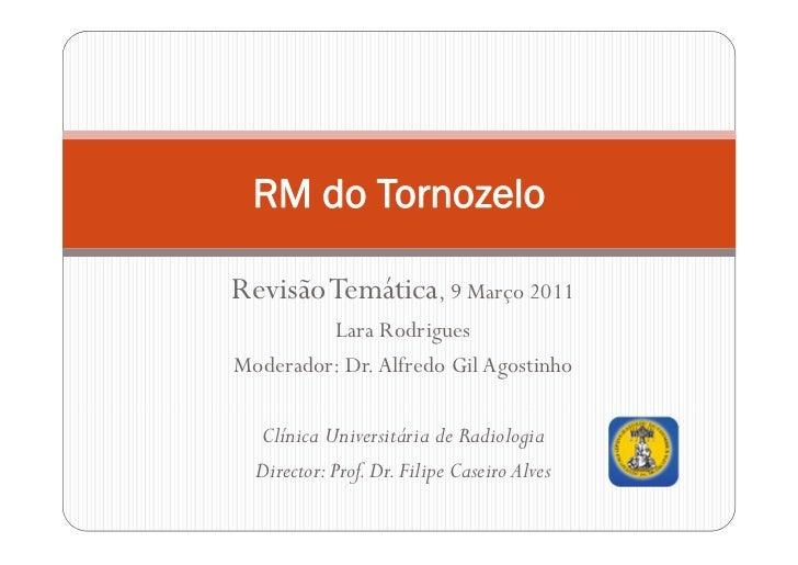 RM do TornozeloRevisão Temática, 9 Março 2011         Lara RodriguesModerador: Dr. Alfredo Gil Agostinho  Clínica Universi...