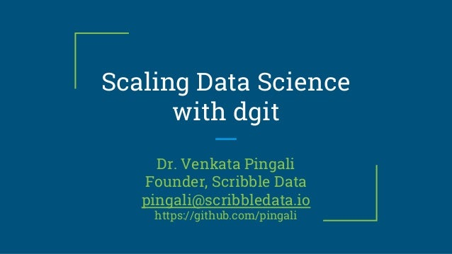 Scaling Data Science with dgit Dr. Venkata Pingali Founder, Scribble Data pingali@scribbledata.io https://github.com/pinga...