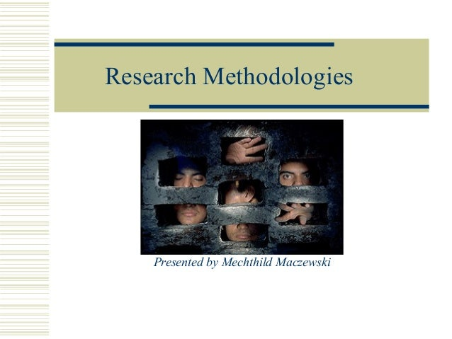 Research Methodologies  Presented by Mechthild Maczewski