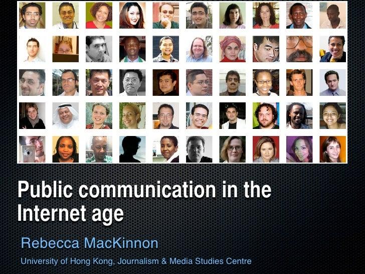 Public communication in the Internet age Rebecca MacKinnon University of Hong Kong, Journalism & Media Studies Centre
