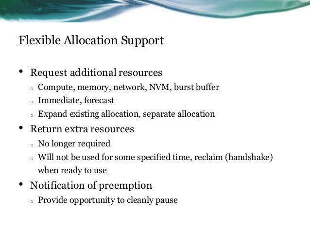Flexible Allocation Support • Request additional resources o Compute, memory, network, NVM, burst buffer o Immediate, fore...