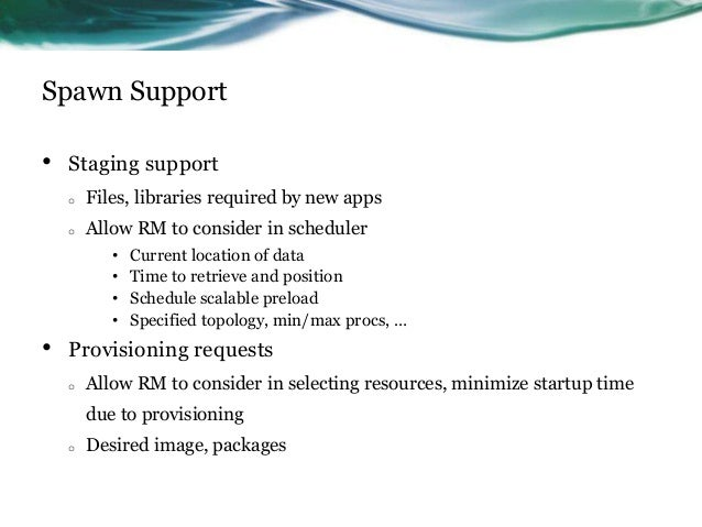 Spawn Support • Staging support o Files, libraries required by new apps o Allow RM to consider in scheduler • Current loca...