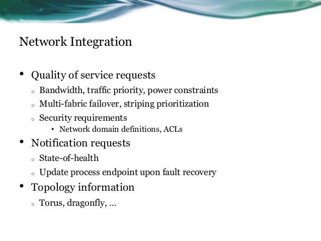 Network Integration • Quality of service requests o Bandwidth, traffic priority, power constraints o Multi-fabric failover...