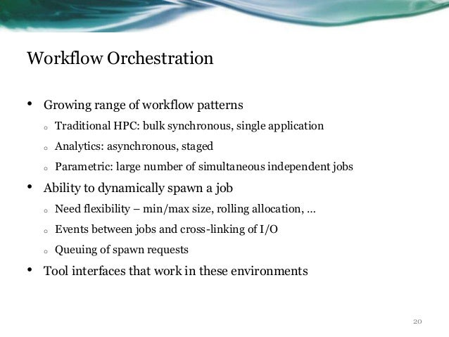 Workflow Orchestration • Growing range of workflow patterns o Traditional HPC: bulk synchronous, single application o Anal...