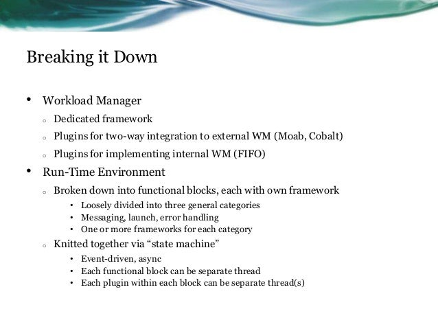 Breaking it Down • Workload Manager o Dedicated framework o Plugins for two-way integration to external WM (Moab, Cobalt) ...