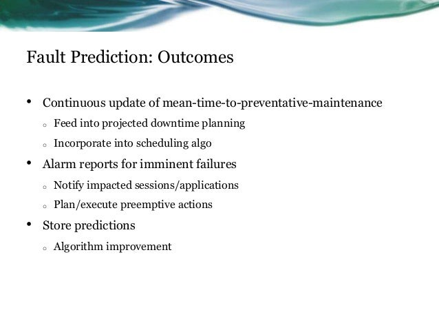 Fault Prediction: Outcomes • Continuous update of mean-time-to-preventative-maintenance o Feed into projected downtime pla...