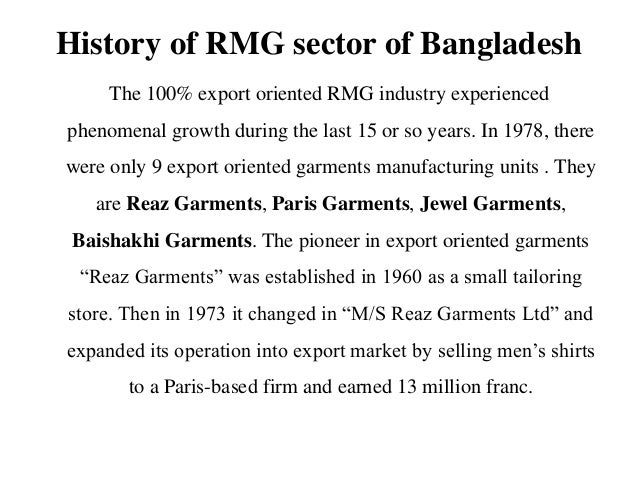 rmg sector in bangladesh Ready made garments sector is the key source of foreign currency and gdp for bangladesh approximately 42 million people are dependent of rmg sector for their bread and butter which in turn means, millions of families financially rely on rmg sector.