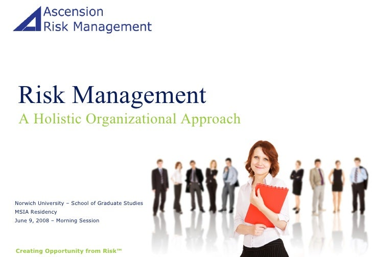 Risk Management A Holistic Organizational Approach Norwich University – School of Graduate Studies MSIA Residency June 9, ...