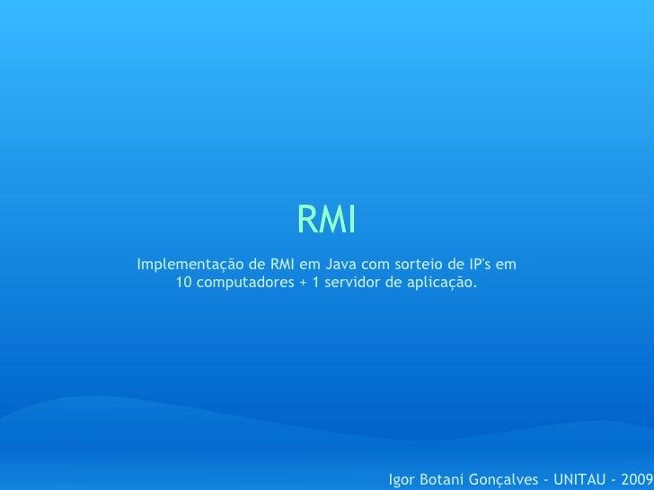 RMI Igor Botani Gonçalves - UNITAU - 2009 Implementação de RMI em Java com sorteio de IP's em 10 computadores + 1 servidor...