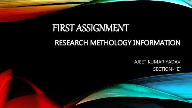 FIRST ASSIGNMENT  RESEARCH METHOLOGY INFORMATION  AJEET KUMAR YADAV  SECTION- 'C'