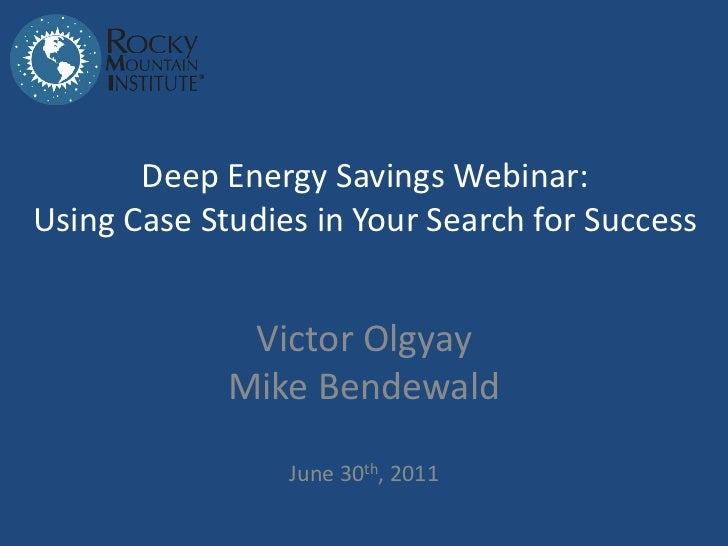 Deep Energy Savings Webinar:Using Case Studies in Your Search for Success              Victor Olgyay             Mike Bend...