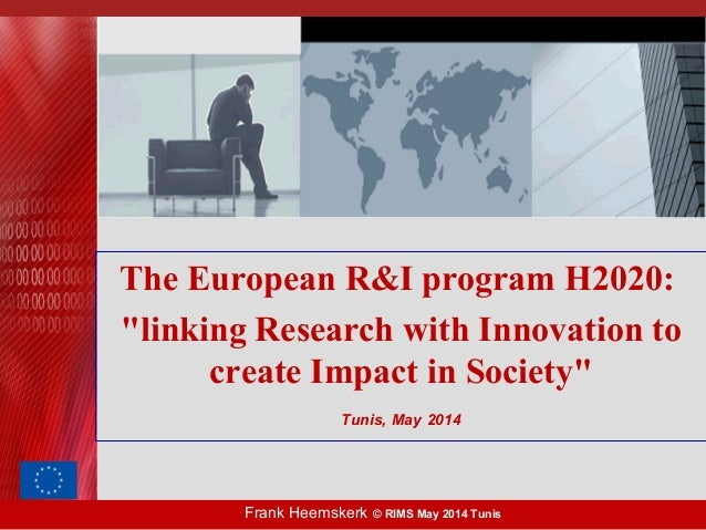 "Frank Heemskerk © RIMS May 2014 Tunis The European R&I program H2020: ""linking Research with Innovation to create Impact i..."
