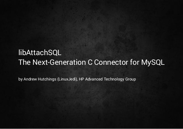libAttachSQL  The Next-Generation C Connector for MySQL  by Andrew Hutchings (LinuxJedi), HP Advanced Technology Group