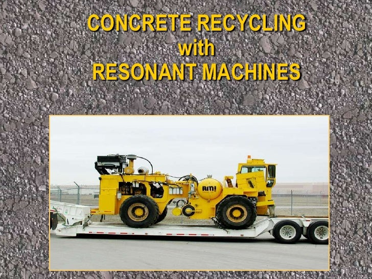 CONCRETE RECYCLING <br />with<br />RESONANT MACHINES<br />