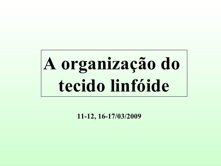 A organização do  tecido linfóide 11-12, 16-17/03/2009