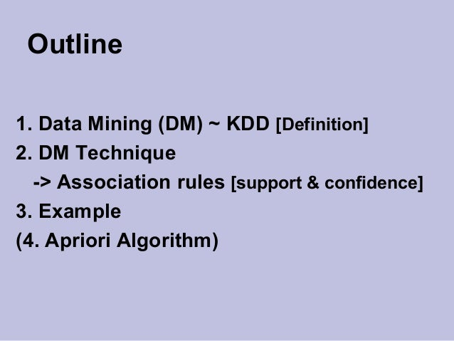 Outline 1. Data Mining (DM) ~ KDD [Definition] 2. DM Technique -> Association rules [support & confidence] 3. Example (4. ...