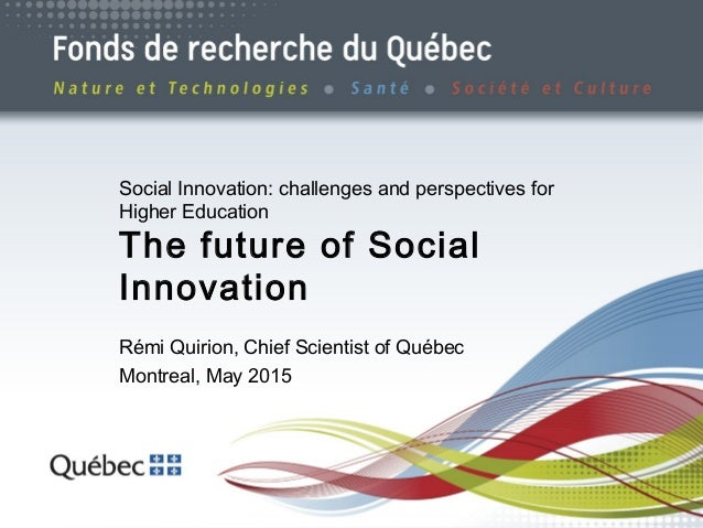 1 Social Innovation: challenges and perspectives for Higher Education The future of Social Innovation Rémi Quirion, Chief ...