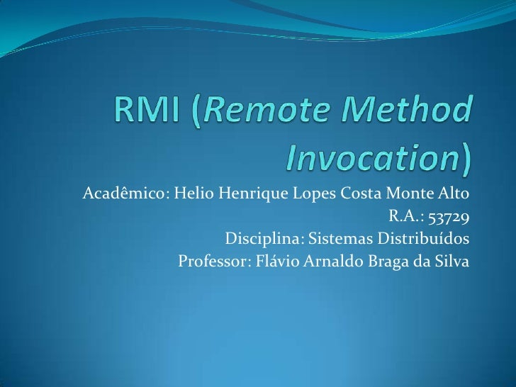 RMI (Remote MethodInvocation)<br />Acadêmico: Helio Henrique Lopes Costa Monte Alto<br />R.A.: 53729<br />Disciplina: Sist...