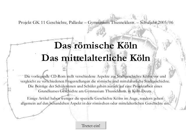 Projekt GK 11 Geschichte, Pallaske – Gymnasium Thusneldastr. – Schuljahr 2005/06 Das römische Köln Das mittelalterliche Kö...