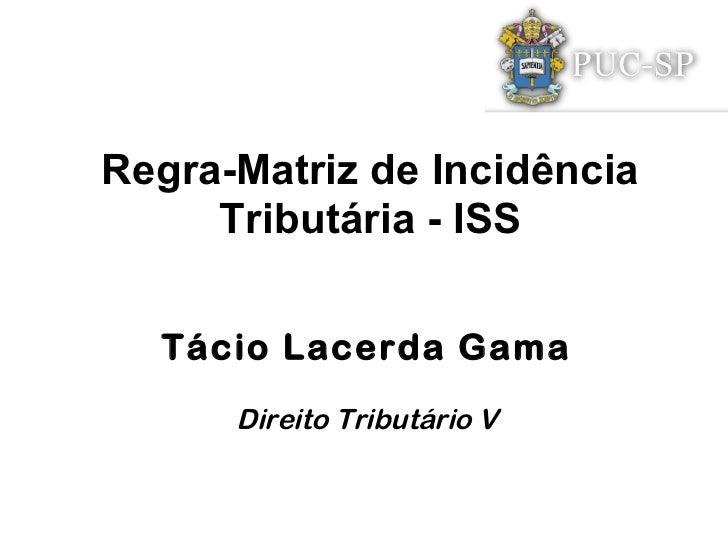 Regra-Matriz de Incidência     Tributária - ISS  Tácio Lacerda Gama      Direito Tributário V