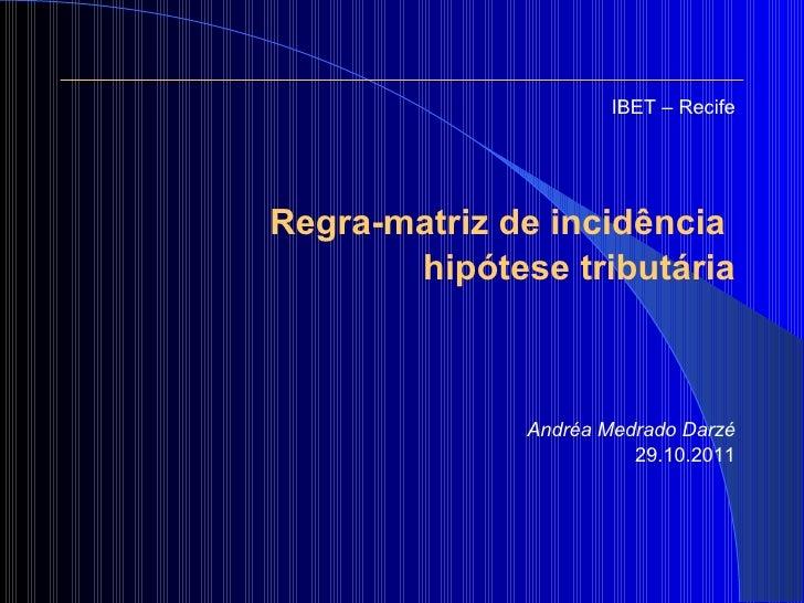 <ul><li>IBET – Recife </li></ul><ul><li>Regra-matriz de incidência  </li></ul><ul><li>hipótese tributária </li></ul><ul><l...