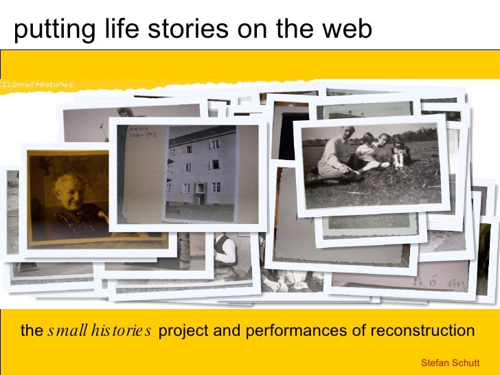 putting life stories on the web the  small histories  project and performances of reconstruction Stefan Schutt