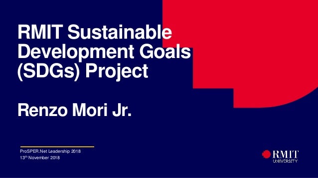 1 RMIT Sustainable Development Goals (SDGs) Project Renzo Mori Jr. ProSPER.Net Leadership 2018 13th November 2018