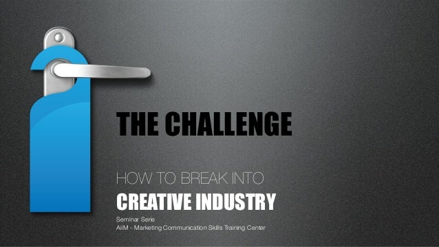 HOW TO BREAK INTO CREATIVE INDUSTRYSeminar SerieAiiM - Marketing Communication Skills Training CenterTHE CHALLENGE