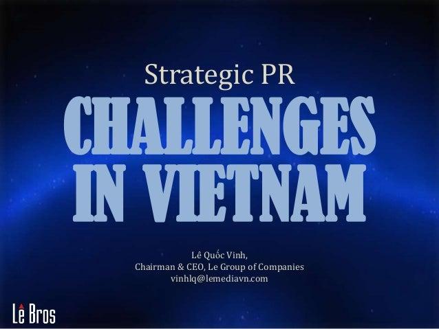 CHALLENGESIN VIETNAMStrategic PRLê Quốc Vinh,Chairman & CEO, Le Group of Companiesvinhlq@lemediavn.com