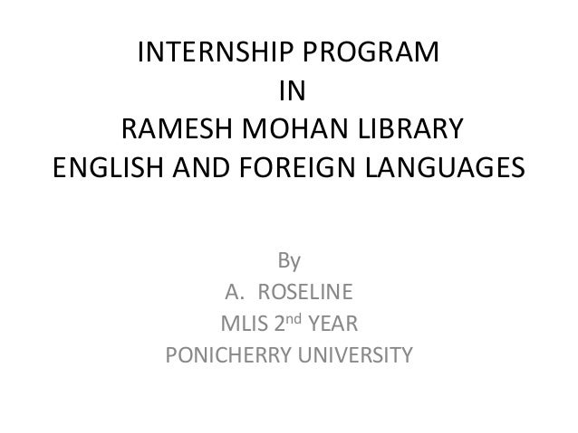 INTERNSHIP PROGRAM IN RAMESH MOHAN LIBRARY ENGLISH AND FOREIGN LANGUAGES By A. ROSELINE MLIS 2nd YEAR PONICHERRY UNIVERSITY