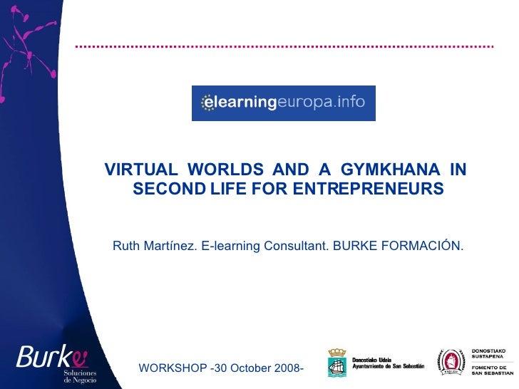 <ul><li>VIRTUAL WORLDS AND A GYMKHANA IN SECOND LIFE FOR ENTREPRENEURS  </li></ul>WORKSHOP  - 30 October 2008-   Ruth Mart...