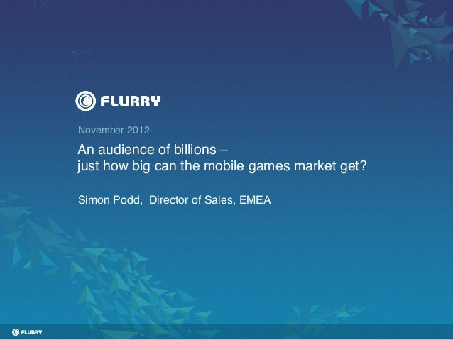 November 2012!An audience of billions –!just how big can the mobile games market get?!Simon Podd, Director of Sales, EMEA!