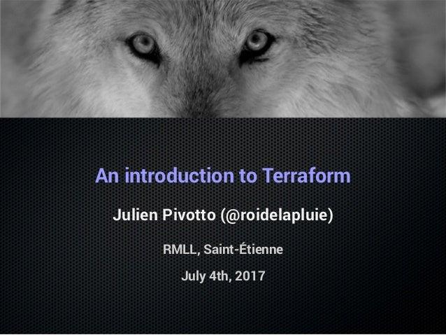 An introduction to Terraform Julien Pivotto (@roidelapluie) RMLL, Saint-Étienne July 4th, 2017